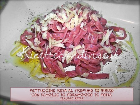 Ricetta Fettuccine rosa al sapore di burro con scaglie di formaggio di fossa di Claudio Rega